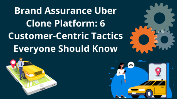 Brand Assurance Uber Clone Platform: 6 Customer-Centric Tactics Everyone Should Know