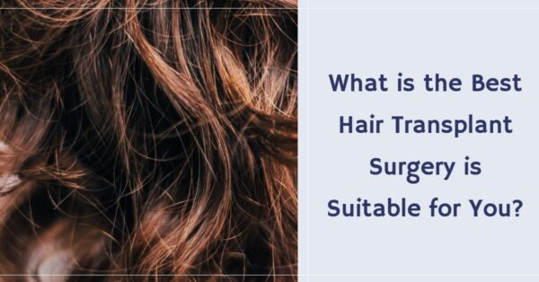 What is the Best Hair Transplant Surgery is Suitable for You?
